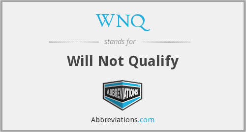 WNQ - Will Not Qualify