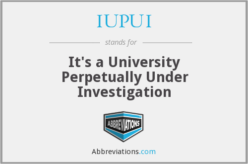 IUPUI - It's a University Perpetually Under Investigation