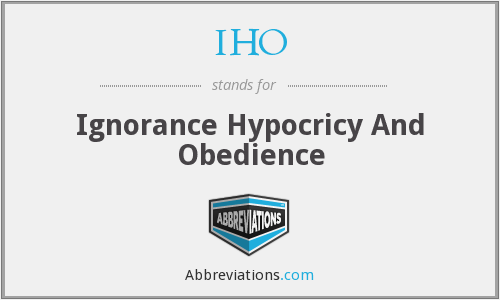 IHO - Ignorance Hypocricy And Obedience