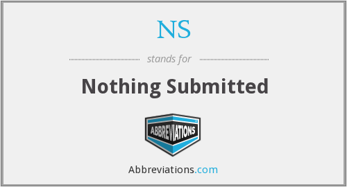 NS - Nothing Submitted
