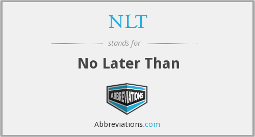 NLT - No Later Than