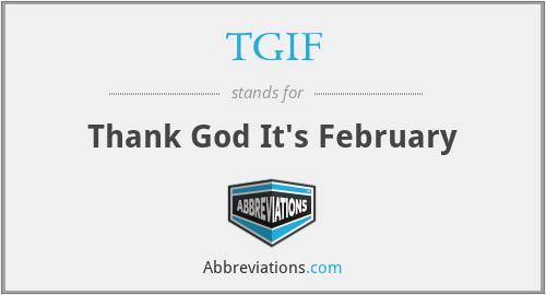 TGIF - Thank God It's February