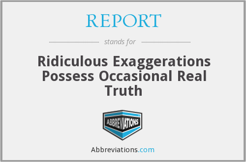 REPORT - Ridiculous Exaggerations Possess Occasional Real Truth
