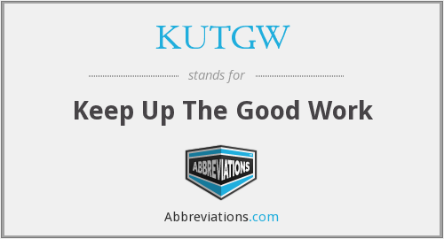 KUTGW - Keep Up The Good Work