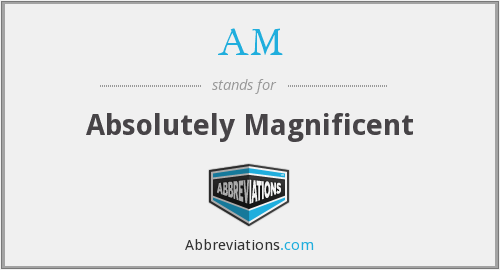 AM - Absolutely Magnificent