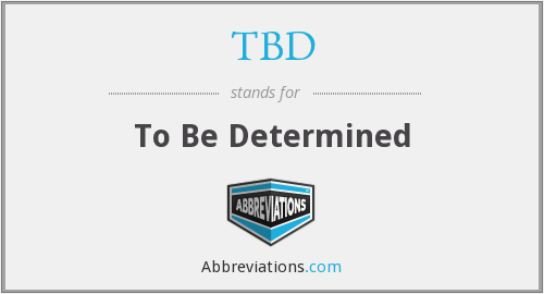 TBD - To Be Determined