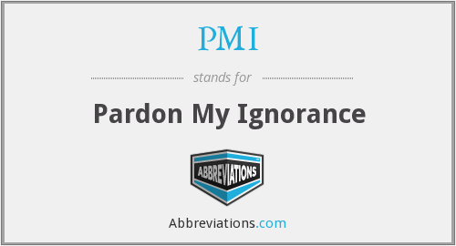 PMI - Pardon My Ignorance