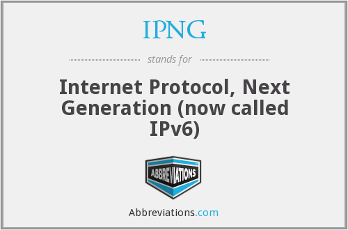 IPNG - Internet Protocol, Next Generation (now called IPv6)