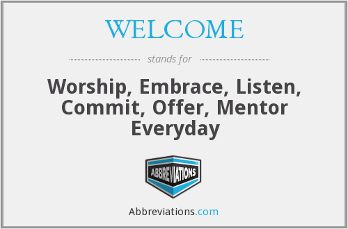 WELCOME - Worship, Embrace, Listen, Commit, Offer, Mentor Everyday