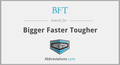 BFT - Bigger Faster Tougher