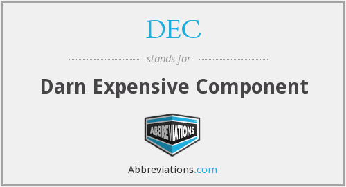DEC - Darn Expensive Component