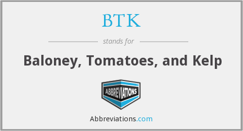 BTK - Baloney, Tomatoes, and Kelp