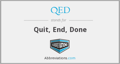 QED - Quit, End, Done