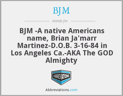 BJM - BJM -A native Americans name, Brian Ja'marr Martinez-D.O.B. 3-16-84 in Los Angeles Ca.-AKA The GOD Almighty