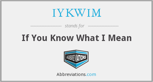 IYKWIM - If You Know What I Mean