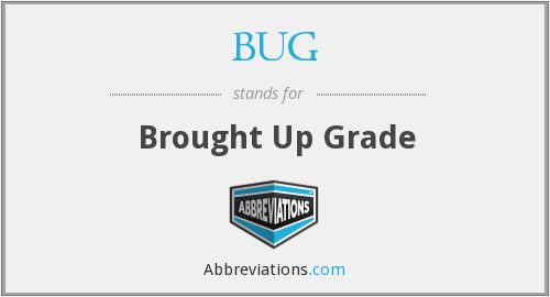 BUG - Brought Up Grade