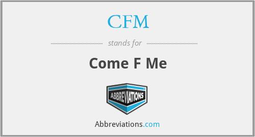 CFM - Come F Me