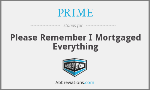 PRIME - Please Remember I Mortgaged Everything