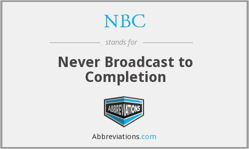 NBC - Never Broadcast to Completion