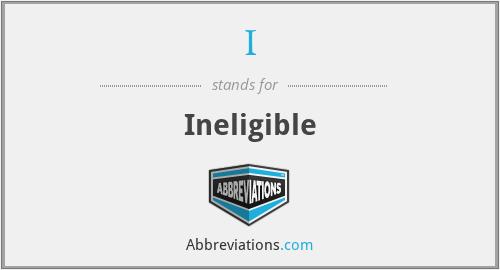 I - Ineligible