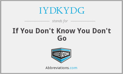 IYDKYDG - If You Don't Know You Don't Go