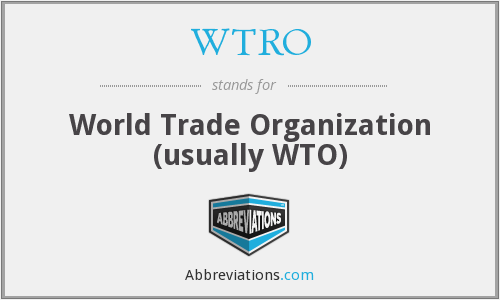 WTRO - World Trade Organization (usually WTO)