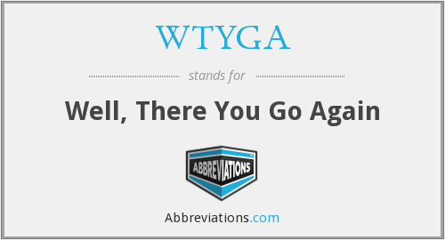 WTYGA - Well, There You Go Again