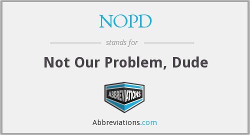NOPD - Not Our Problem, Dude