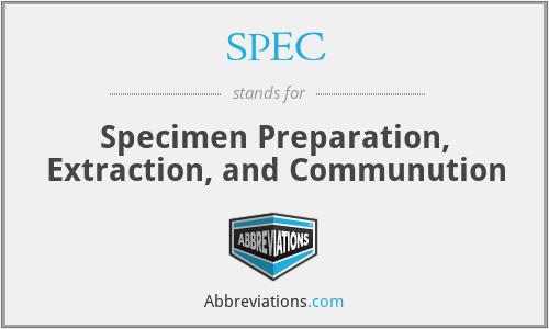 SPEC - Specimen Preparation, Extraction, and Communution