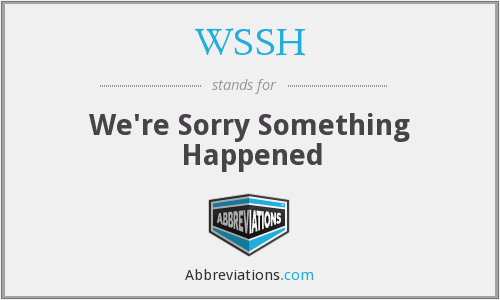 WSSH - We're Sorry Something Happened
