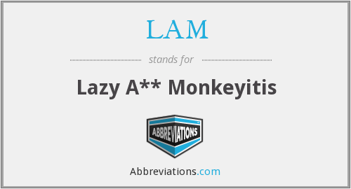 LAM - Lazy A** Monkeyitis
