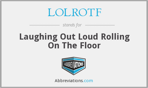 LOLROTF - Laughing Out Loud Rolling On The Floor
