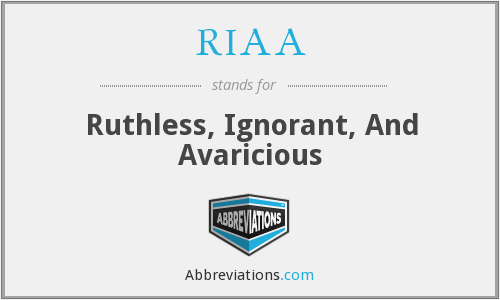 RIAA - Ruthless, Ignorant, And Avaricious
