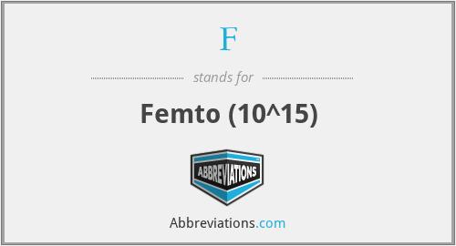 F - Femto (10^15)