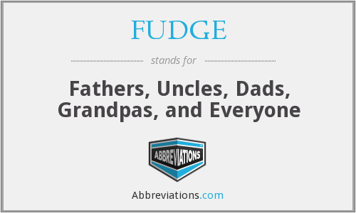 FUDGE - Fathers, Uncles, Dads, Grandpas, and Everyone