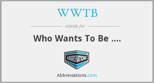 WWTB - Who Wants To Be ....