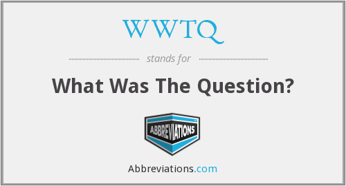 WWTQ - WHAT WAS THE QUESTION?