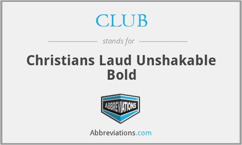 CLUB - Christians Laud Unshakable Bold