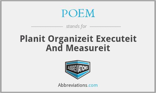 POEM - Planit Organizeit Executeit And Measureit