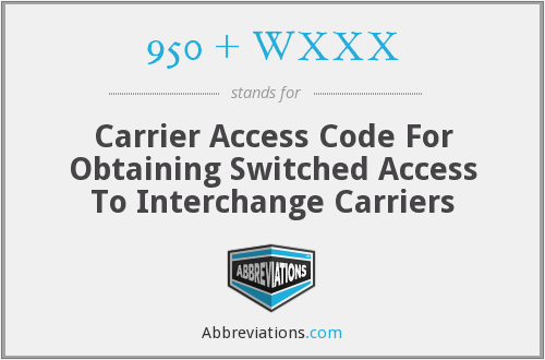 950 + WXXX - Carrier Access Code For Obtaining Switched Access To Interchange Carriers