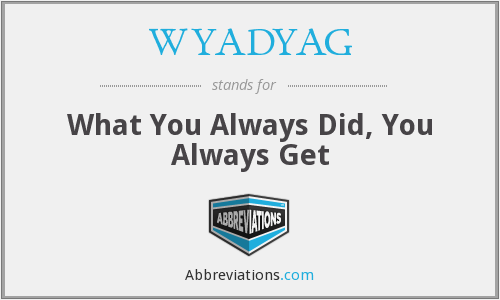 WYADYAG - What You Always Did, You Always Get