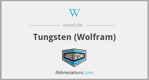 W - Tungsten (Wolfram)