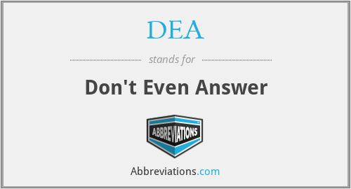 DEA - Don't Even Answer