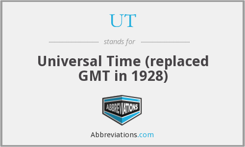 UT - Universal Time (replaced GMT in 1928)