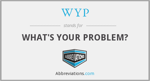 WYP - WHAT'S YOUR PROBLEM?