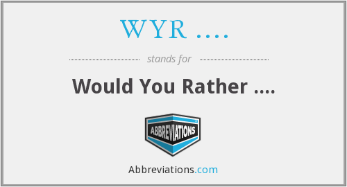 WYR .... - Would You Rather ....