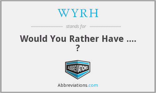 WYRH - Would You Rather Have .... ?
