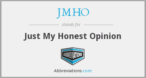 JMHO - Just My Honest Opinion