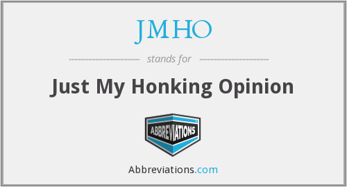 JMHO - Just My Honking Opinion