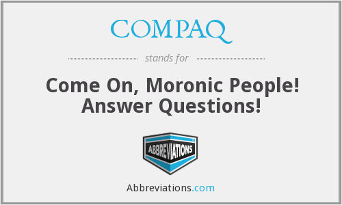 COMPAQ - Come On, Moronic People! Answer Questions!